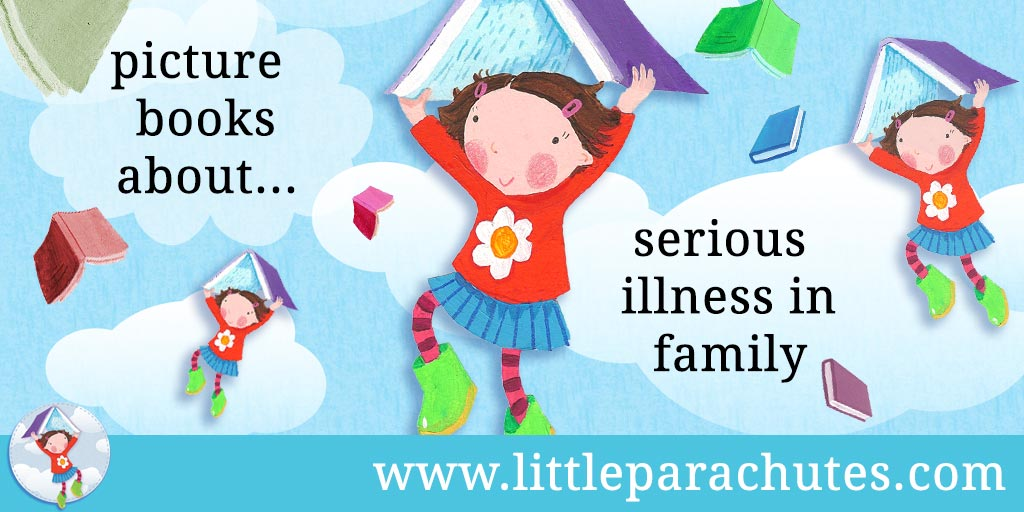 Picture books about Serious Illness from the Little Parachutes reviews library