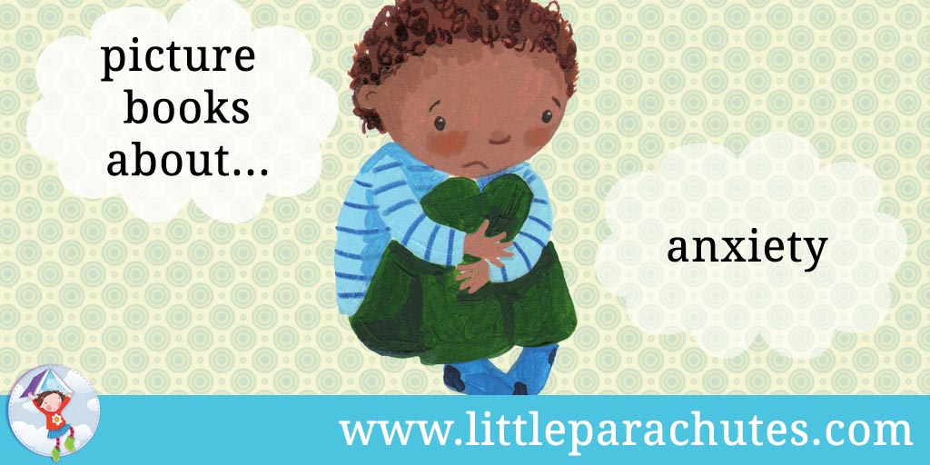 Picture books about Anxiety from the Little Parachutes reviews library