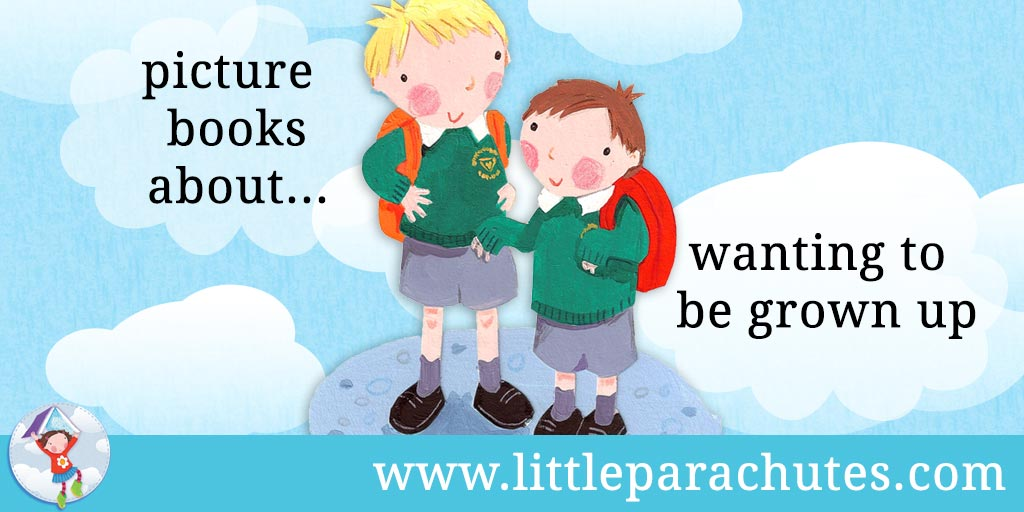 Picture books about Wanting to be Grown Up from the Little Parachutes reviews library